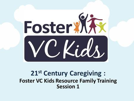 21 st Century Caregiving : Foster VC Kids Resource Family Training Session 1.