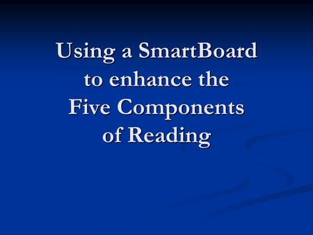 Using a SmartBoard to enhance the Five Components of Reading.