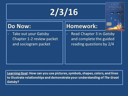 2/3/16 Do Now: -Take out your Gatsby Chapter 1-2 review packet and sociogram packet Homework: -Read Chapter 3 in Gatsby and complete the guided reading.