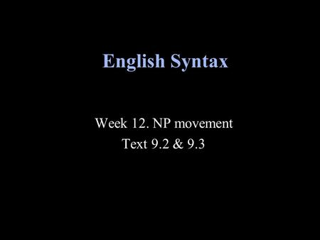 Week 12. NP movement Text 9.2 & 9.3 English Syntax.