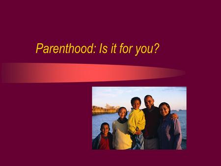 Parenthood: Is it for you?. What is Parenthood? The state of being a parent Any person who becomes a mother or father of a biological or an adopted child.