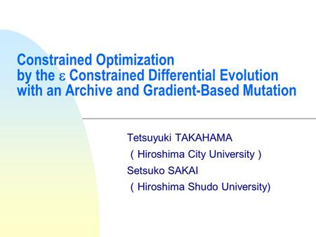 Constrained Optimization by the  Constrained Differential Evolution with an Archive and Gradient-Based Mutation Tetsuyuki TAKAHAMA ( Hiroshima City University.
