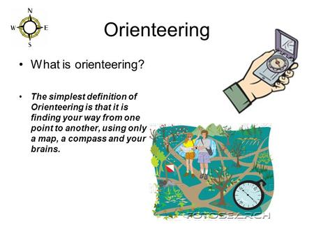 Orienteering What is orienteering? The simplest definition of Orienteering is that it is finding your way from one point to another, using only a map,