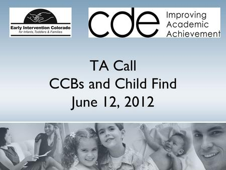 TA Call CCBs and Child Find June 12, 2012. Welcome ! Purpose: EI Colorado and CDE Preschool Special Education Child Find staff will review changes in.