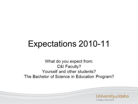 Expectations 2010-11 What do you expect from: C&I Faculty? Yourself and other students? The Bachelor of Science in Education Program?