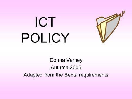 ICT POLICY Donna Varney Autumn 2005 Adapted from the Becta requirements.