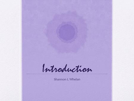 Introduction Shannon L Whelan. Who am I A Mom! An Educator A Learner A Family Support worker with Early Head Start.