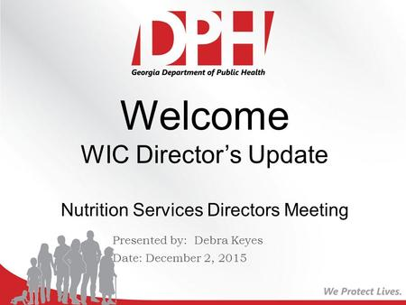 Presented by: Debra Keyes Date: December 2, 2015 Welcome WIC Director's Update Nutrition Services Directors Meeting.