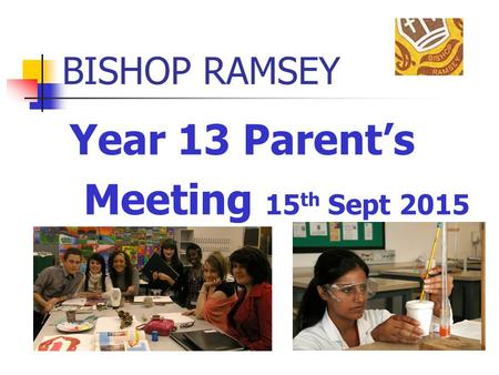 BISHOP RAMSEY Year 13 Parent's Meeting 15 th Sept 2015.