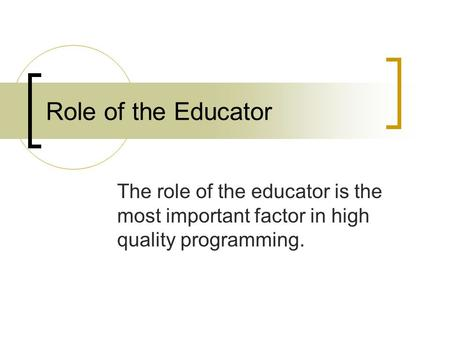 Role of the Educator The role of the educator is the most important factor in high quality programming.