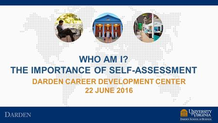 DARDEN CAREER DEVELOPMENT CENTER 22 JUNE 2016 WHO AM I? THE IMPORTANCE OF SELF-ASSESSMENT.