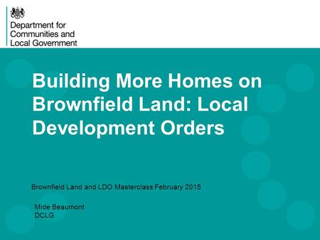 Building More Homes on Brownfield Land: Local Development Orders Brownfield Land and LDO Masterclass February 2015 Mide Beaumont DCLG.