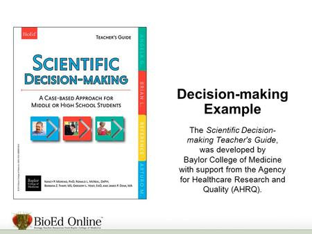 Decision-making Example The Scientific Decision- making Teacher's Guide, was developed by Baylor College of Medicine with support from the Agency for Healthcare.