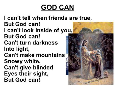 GOD CAN I can't tell when friends are true, But God can! I can't look inside of you, But God can! Can't turn darkness Into light, Can't make mountains.