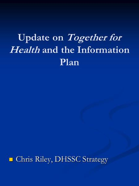 Update on Together for Health and the Information Plan Chris Riley, DHSSC Strategy Chris Riley, DHSSC Strategy.