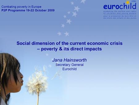 Social dimension of the current economic crisis – poverty & its direct impacts Jana Hainsworth Secretary General Eurochild Combating poverty in Europe.