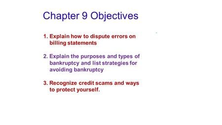 Chapter 9 Objectives 1.Explain how to dispute errors on billing statements 2. Explain the purposes and types of bankruptcy and list strategies for avoiding.