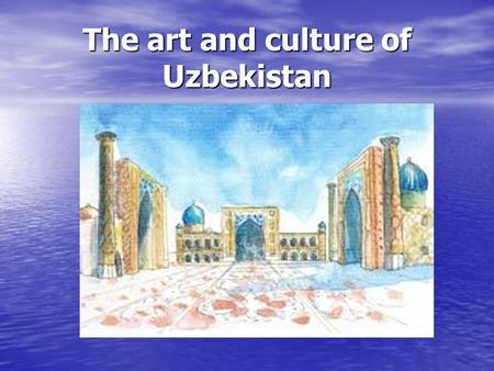 The art and culture of Uzbekistan. Plan: 1. Ceramics 2. The Art of Jewellery 3. Metal Chasing and Engraving 4. Art embroidery 5. Weaving 6. The Art of.