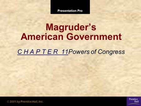 Presentation Pro © 2001 by Prentice Hall, Inc. Magruder's American Government C H A P T E R 11Powers of Congress.