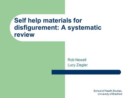 School of Health Studies, University of Bradford Self help materials for disfigurement: A systematic review Rob Newell Lucy Ziegler.