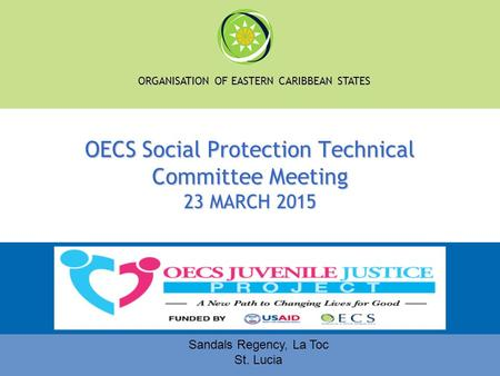 ORGANISATION OF EASTERN CARIBBEAN STATES OECS Social Protection Technical Committee Meeting 23 MARCH 2015 Sandals Regency, La Toc St. Lucia.