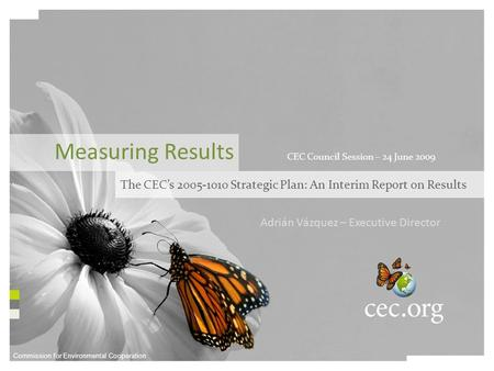 Commission for Environmental Cooperation Adrián Vázquez – Executive Director Measuring Results The CEC's 2005-1010 Strategic Plan: An Interim Report on.