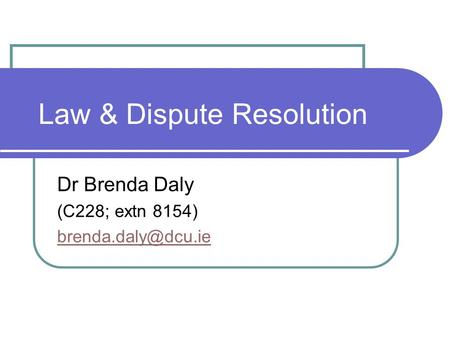 Law & Dispute Resolution Dr Brenda Daly (C228; extn 8154)