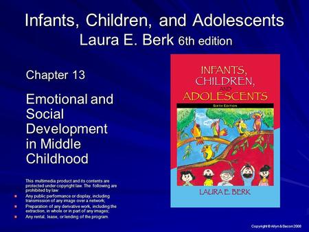 Copyright © Allyn & Bacon 2008 Infants, Children, and Adolescents Laura E. Berk 6th edition Chapter 13 Emotional and Social Development in Middle Childhood.