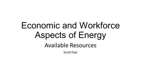 Economic and Workforce Aspects of Energy Available Resources Scott Fast.