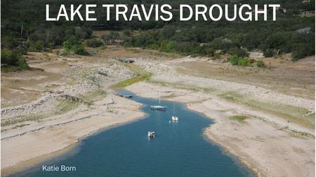 LAKE TRAVIS DROUGHT Katie Born. Goal Map the drought severity in the Austin-Lake Travis Lakes Subbasin against the elevation of the Lake Travis reservoir.