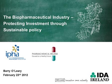 The Biopharmaceutical Industry – Protecting Investment through Sustainable policy Barry O'Leary February 23 rd 2012.