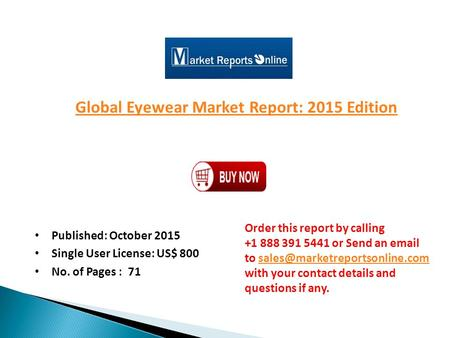 Global Eyewear Market Report: 2015 Edition Published: October 2015 Single User License: US$ 800 No. of Pages : 71 Order this report by calling +1 888 391.