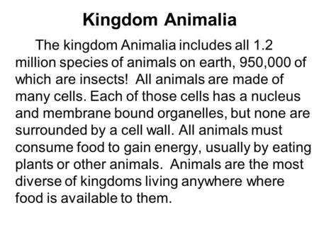 Kingdom Animalia The kingdom Animalia includes all 1.2 million species of animals on earth, 950,000 of which are insects! All animals are made of many.