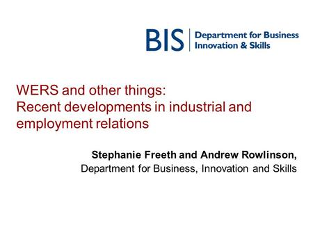 WERS and other things: Recent developments in industrial and employment relations Stephanie Freeth and Andrew Rowlinson, Department for Business, Innovation.