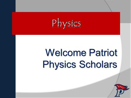 "Welcome Patriot Physics Scholars ""Fate rarely calls upon us at a moment of our choosing."""