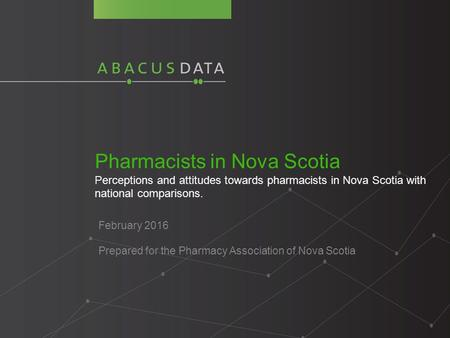Pharmacists in Nova Scotia Perceptions and attitudes towards pharmacists in Nova Scotia with national comparisons. February 2016 Prepared for the Pharmacy.