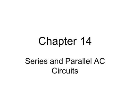 Chapter 14 Series and Parallel AC Circuits. Objectives Become familiar with the characteristics of a series and parallel ac circuit Find the total impedance.