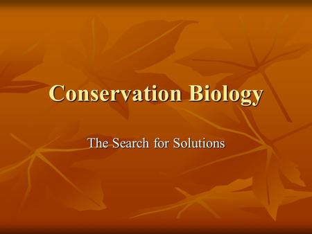Conservation Biology The Search for Solutions. Conservation Biology Scientific discipline devoted to understanding the factors, forces, and processes.