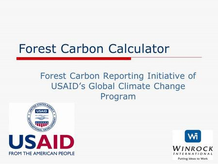 Forest Carbon Calculator Forest Carbon Reporting Initiative of USAID's Global Climate Change Program.