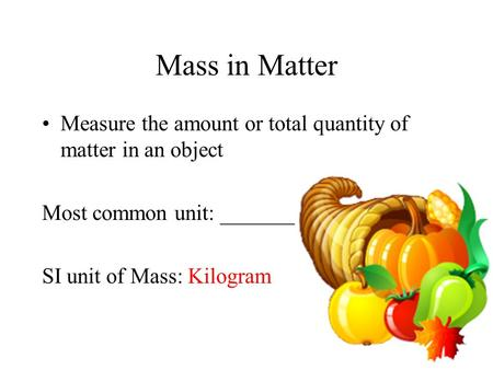 Mass in Matter Measure the amount or total quantity of matter in an object Most common unit: _____________ SI unit of Mass: Kilogram.