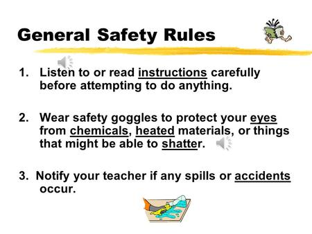 General Safety Rules 1.Listen to or read instructions carefully before attempting to do anything. 2.Wear safety goggles to protect your eyes from chemicals,