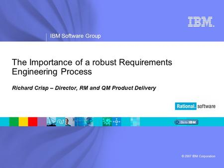 ® IBM Software Group © 2007 IBM Corporation The Importance of a robust Requirements Engineering Process Richard Crisp – Director, RM and QM Product Delivery.