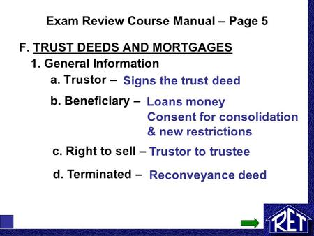 Exam Review Course Manual – Page 5 F. TRUST DEEDS AND MORTGAGES 1. General Information a. Trustor – Signs the trust deed b. Beneficiary – Loans money Consent.