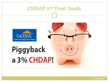 CHDAP 2 nd Trust Deeds 6/30/2016. FHA 1 st TD at 96.5% Combine with a CHDAP 3% 2 nd TD This program can only be done with an FHA or VA 1 st Trust Deed.