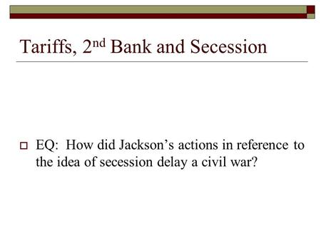 Tariffs, 2 nd Bank and Secession  EQ: How did Jackson's actions in reference to the idea of secession delay a civil war?