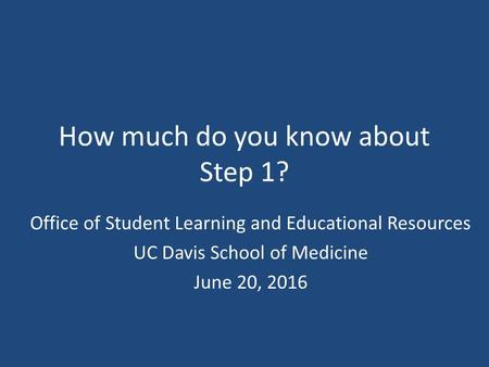 How much do you know about Step 1? Office of Student Learning and Educational Resources UC Davis School of Medicine June 20, 2016.