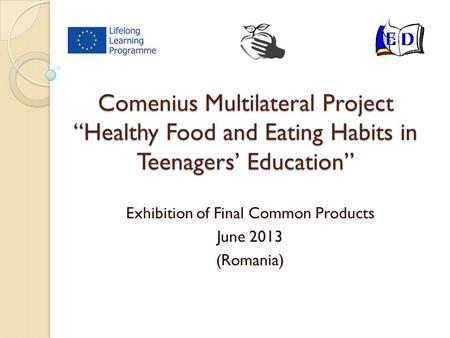 "Comenius Multilateral Project ""Healthy Food and Eating Habits in Teenagers' Education"" Exhibition of Final Common Products June 2013 (Romania)"