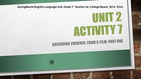 UNIT 2 ACTIVITY 7 GATHERING EVIDENCE FROM A FILM: PART ONE SpringBoard English Language Arts Grade 7. Teacher ed. College Board, 2014. Print.
