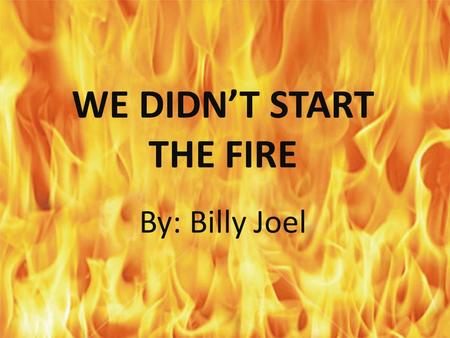 WE DIDN'T START THE FIRE By: Billy Joel. HARRY TRUMAN: US President elected to own term in 1948 DORIS DAY: Actress and singer; movies includes My Dream.