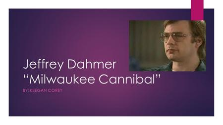 "Jeffrey Dahmer ""Milwaukee Cannibal"" BY: KEEGAN COREY."